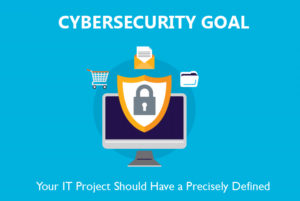 Your IT Project Should Have a Precisely Defined Cybersecurity Goal